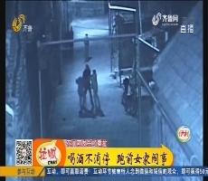 淄博:喝酒不消停 跑前女家闹事