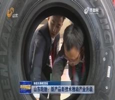 【动能转换看落实】山东轮胎:新产品新技术推动产业升级