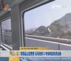 【闪电新闻排行榜】观海看山览美景 青岛地铁11号线4月13日起免费试乘