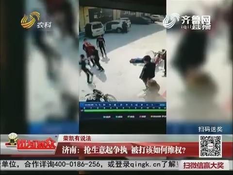 【荣凯有说法】济南:抢生意起争执 被打该如何维权?