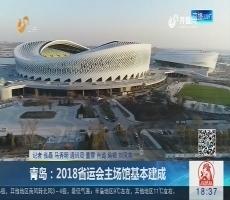 青岛:2018省运会主场馆基本建成