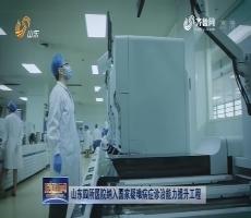 山东四所医院纳入国家疑难病症诊治能力提升工程
