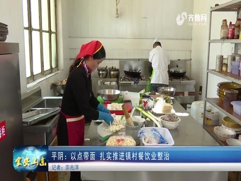 济南平阴:以点带面 扎实推进镇村餐饮业整治