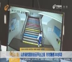 【闪电新闻排行榜】山东省校园安全云平台上线 针对隐患300多项