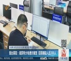 烟台莱阳:破获特大电信诈骗案 犯罪嫌疑人近200人