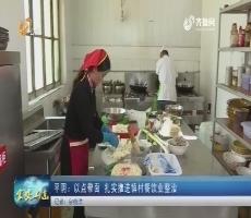 20180413《食安山东》:平阴——以点带面 扎实推进镇村餐饮业整治