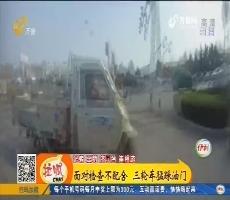 济宁:面对检查不配合 三轮车猛踩油门