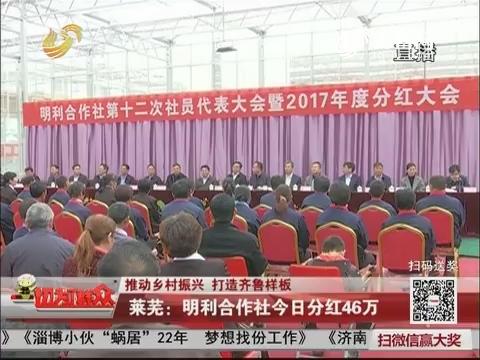 【推动乡村振兴 打造齐鲁样板】莱芜:明利合作社今日分红46万