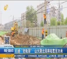 """济南:打通""""老瓶颈"""" 山大路北段将拓宽至35米"""