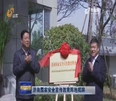 济南国家安全宣传教育阵地揭牌