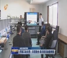【动能转换看落实】齐鲁工业大学:科教融合 助力新旧动能转换