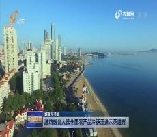 潍坊烟台入选全国农产品冷链流通示范城市