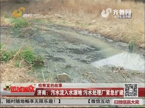 【检察室的故事】济南:污水流入水源地 污水处理厂紧急扩建