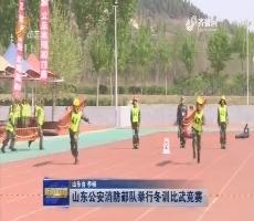 山东公安消防部队举行冬训比武竞赛