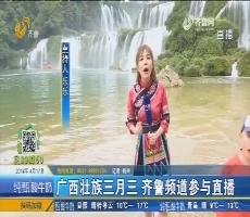 广西壮族三月三 齐鲁频道参与直播