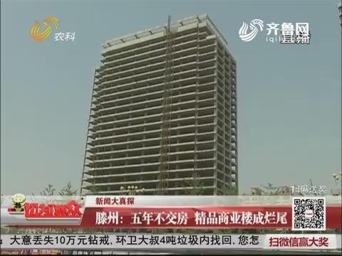 【新闻大真探】滕州:五年不交房 精品商业楼成烂尾