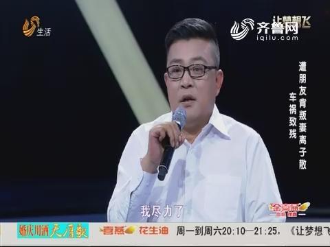 20180417《让梦想飞》:遭朋友背叛妻离子散 车祸致残