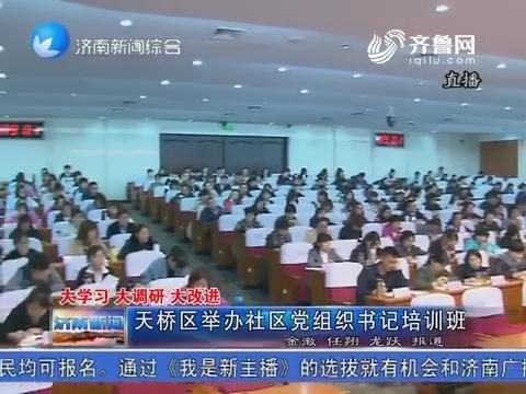 大学习 大调研 大改进 天桥区举办社区党组织书记培训班