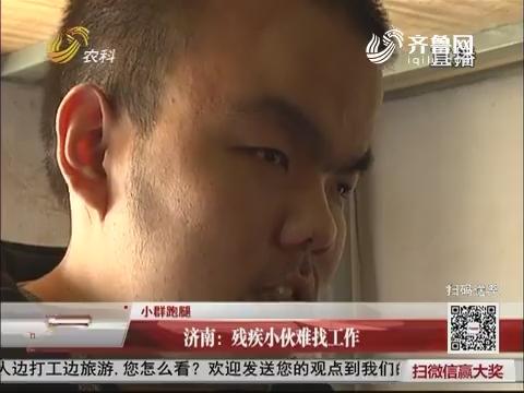 【小群跑腿】济南:残疾小伙难找工作