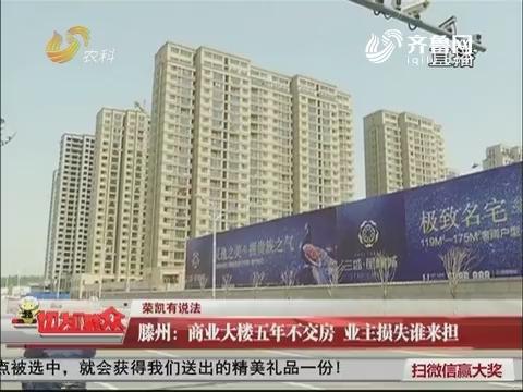【荣凯有说法】滕州:商业大楼五年不交房 业主损失谁来担