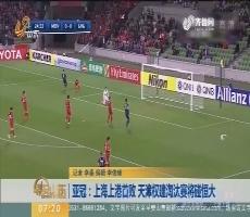 亚冠:上海上港首败 天津权建淘汰赛将碰恒大