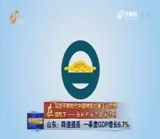 【在习近平新时代中国特色社会主义思想指引下——新时代新气象新作为】山东:降速提质 一季度GDP增长6.7%