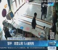 邹平:妨害公务 5人被刑拘