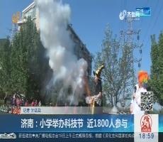 济南:小学举办科技节 近1800人参与