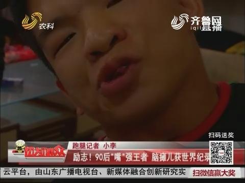 """【小群跑腿】济宁:励志!90后""""嘴""""强王者 脑瘫儿获世界纪录"""