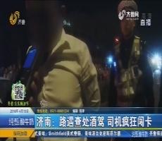 济南:路遇查处酒驾 司机疯狂闯卡