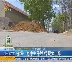 济南:村中主干路 惊现大土堆