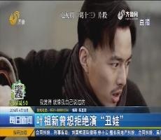 """好戏在后头:叶祖新曾想拒绝演""""丑娃"""""""