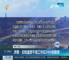 【直通17市】济南:纪检监察干部工作日24小时禁酒