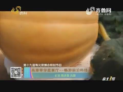 【第十九届寿光菜博会特别节目】高源带你逛展厅——畅游前沿科技
