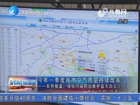 2018年一季度济南市空气质量持续改善——系列报道:强化污染防治维护蓝天白云(一)
