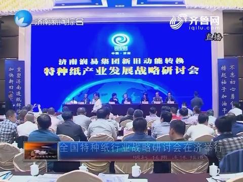 全国特种纸行业战略研讨会在济举行