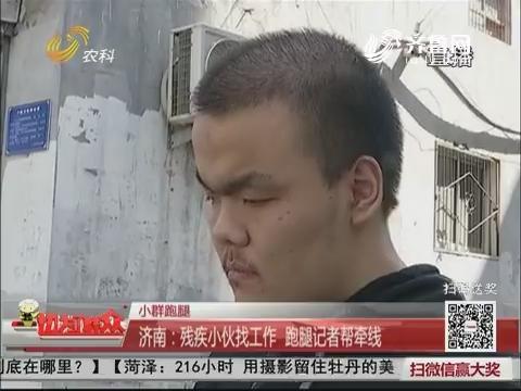 【小群跑腿】济南:残疾小伙找工作 跑腿记者帮牵线