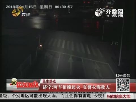 【民生热点】济宁:两车相撞起火 交警火海救人