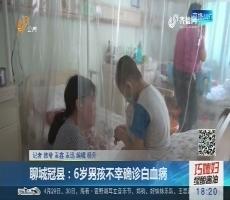 聊城冠县:6岁男孩不幸确诊白血病