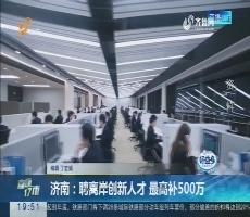 【直通17市】济南:聘离岸创新人才 最高补500万