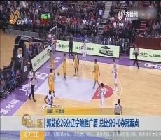 郭艾伦26分辽宁险胜广厦 总比分3-0夺冠军点