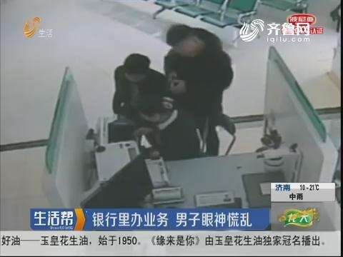 淄博:银行里办业务 男子眼神慌乱