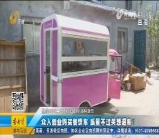 济南:众人创业购买餐饮车 质量不过关想退车?