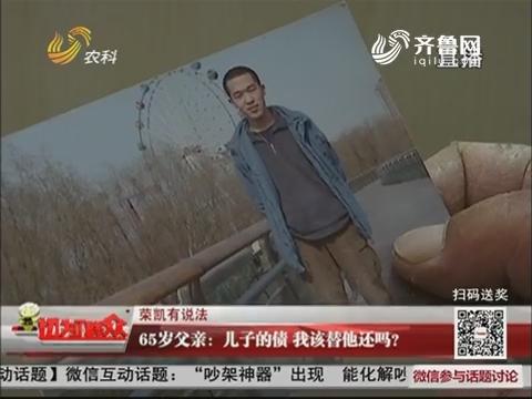 【荣凯有说法】65岁父亲:儿子的债 我该替他还吗?