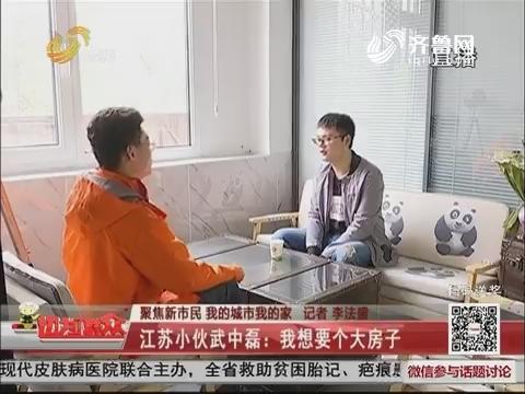 【聚焦新市民 我的城市我的家】江苏小伙武中磊:我想要个大房子