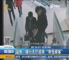 """淄博:银行大厅迎来""""奇怪顾客"""""""