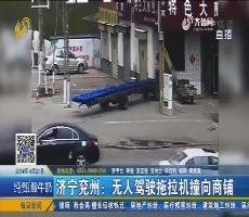 济宁兖州:无人驾驶拖拉机撞向商铺