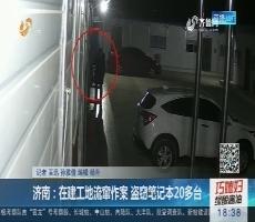 济南:在建工地流窜作案 盗窃笔记本20多台