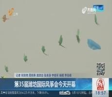 第35届潍坊国际风筝会4月21日开幕