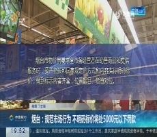 【直通17市】烟台:规范市场行为 不明码标价将处5000元以下罚款
